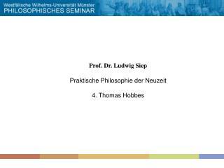 Prof. Dr. Ludwig Siep Praktische Philosophie der Neuzeit 4. Thomas Hobbes