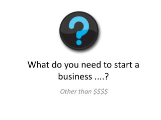 What do you need to start a business ....?