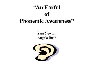 """ An Earful  of  Phonemic Awareness"" Sara Newton Angela Rush"