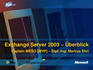 Exchange Server 2003 – Überblick Captain MESO [MVP] – Dipl.-Ing. Markus Ehrl