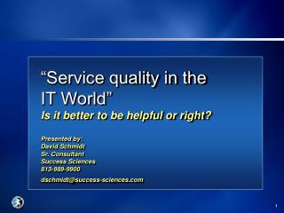 Service quality in the    IT World  Is it better to be helpful or right  Presented by: David Schmidt Sr. Consultant Suc