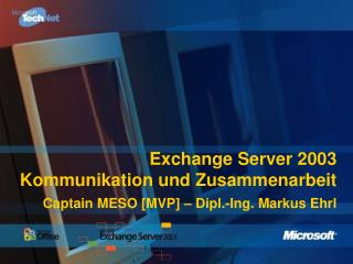 Exchange Server 2003 Kommunikation und Zusammenarbeit Captain MESO [MVP] – Dipl.-Ing. Markus Ehrl