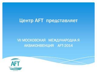 Центр  AFT представляет