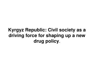 Kyrgyz Republic: Civil society as a driving force for shaping up a new drug policy .