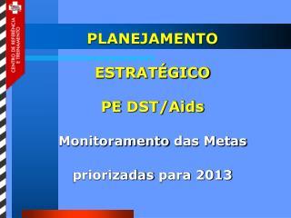 PLANEJAMENTO ESTRATÉGICO PE  DST/Aids Monitoramento  das  Metas priorizadas  para 2013