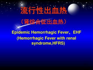 Epidemic Hemorrhagic Fever ,EHF (Hemorrhagic  Fever with renal syndrome,HFRS)