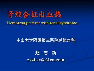 肾综合征出血热 Hemorrhagic fever with renal syndrome 中山大学附属第三医院感染病科 赵   志   新 zxzhao@21cn