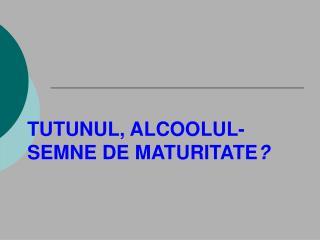 TUTUNUL, ALCOOLUL -  SEMNE DE MATURITATE ?