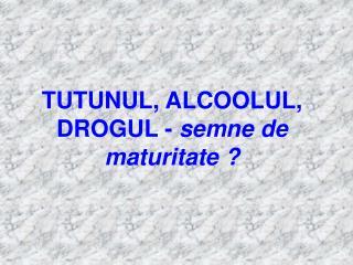 TUTUNUL, ALCOOLUL, DROGUL -  semne de maturitate ?