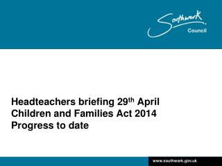 Headteachers briefing 29 th  April Children and Families Act 2014 Progress to date