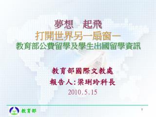 教育部國際文教處 報告人 : 梁琍玲科長 2010.5.15