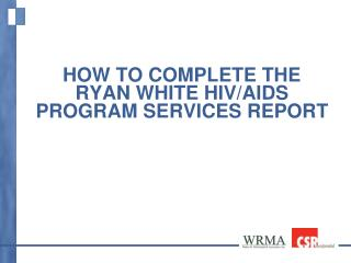 How to Complete the Ryan White HIV/AIDS Program Services Report