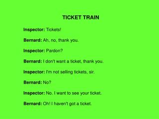 TICKET TRAIN Inspector:  Tickets! Bernard:  Ah, no, thank you. Inspector:  Pardon?