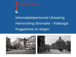 Informatiebijeenkomst Uitvoering Herinrichting Stromarkt – Kattengat   Koggestraat en stegen