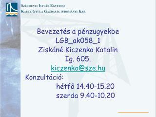 Bevezetés a pénzügyekbe LGB_ak058_1 Ziskáné Kiczenko Katalin Ig. 605. kiczenko@sze.hu