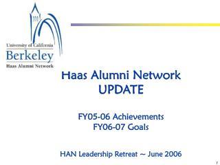 Haas Alumni Network  UPDATE FY05-06 Achievements FY06-07 Goals HAN Leadership Retreat ~ June 2006
