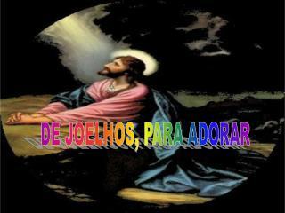 DE JOELHOS, PARA ADORAR