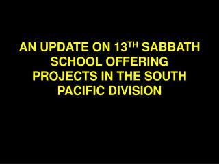 AN UPDATE ON 13 TH  SABBATH SCHOOL OFFERING PROJECTS IN THE SOUTH PACIFIC DIVISION