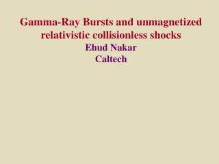 Gamma-Ray Bursts and unmagnetized relativistic collisionless shocks Ehud Nakar Caltech