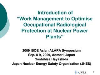 2009 ISOE Asian ALARA Symposium Sep. 8-9, 2009, Aomori, Japan Yoshihisa Hayashida