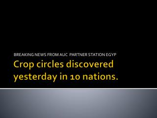 Crop circles discovered yesterday in 10 nations.