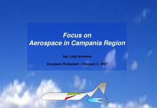 Focus on Aerospace in Campania Region Ing. Luigi Iavarone European Parliament -  February  6, 2007