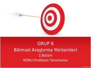 GRUP 8 Bilimsel Arastirma Y ntemleri 2.B l m KONU:Problemi Tanimlama