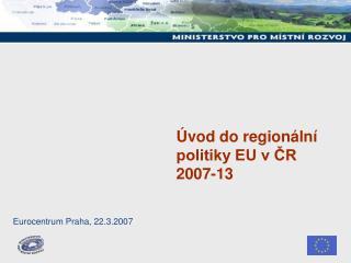 Úvod do regionální politiky EU v ČR 2007-13