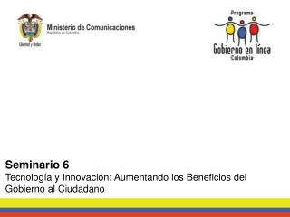 Seminario 6 Tecnología y Innovación: Aumentando los Beneficios del Gobierno al Ciudadano