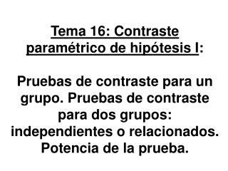 Tema 16: Contraste param trico de hip tesis I:   Pruebas de contraste para un grupo. Pruebas de contraste para dos grupo