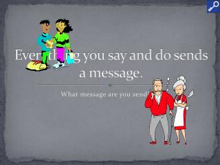 Everything you say and do sends a message.