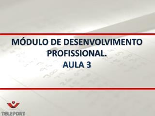 M�DULO DE DESENVOLVIMENTO PROFISSIONAL. AULA 3