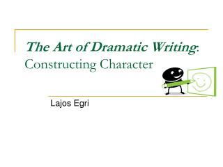 The Art of Dramatic Writing :  Constructing Character