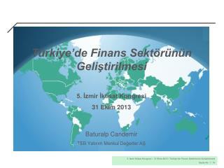Türkiye'de Finans Sektörünün Geliştirilmesi 5. İzmir İktisat Kongresi 31 Ekim 2013