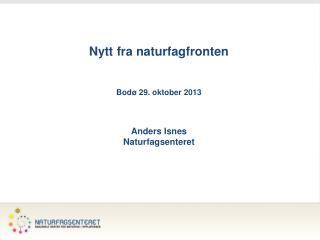 Nytt fra naturfagfronten Bodø 29. oktober 2013 Anders Isnes Naturfagsenteret