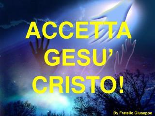 ACCETTA GESU' CRISTO!