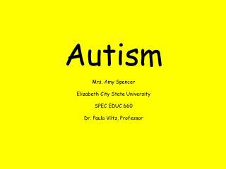 Autism  Mrs. Amy Spencer  Elizabeth City State University  SPEC EDUC 660  Dr. Paula Viltz, Professor