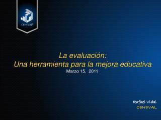 La evaluación: Una herramienta para la mejora educativa Marzo 15,  2011