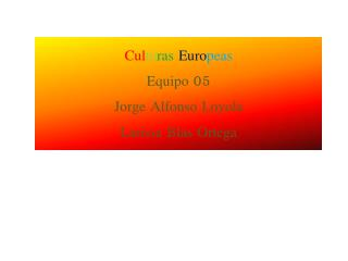Cul tu ras Euro peas Equipo 05 Jorge Alfonso Loyola Larissa  B las Ortega
