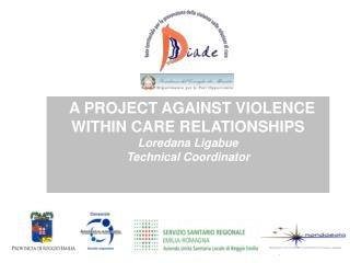 A PROJECT AGAINST VIOLENCE WITHIN CARE RELATIONSHIPS Loredana Ligabue  Technical Coordinator