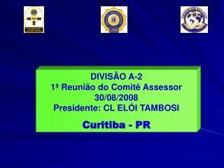 DIVISÃO A-2 1ª Reunião do Comitê Assessor 30/08/2008 Presidente: CL ELÓI TAMBOSI Curitiba - PR