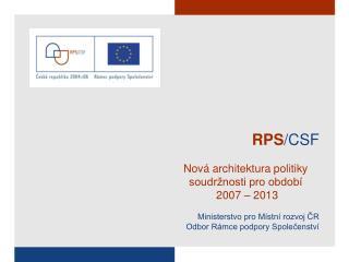 RPS /CSF Nová architektura politiky soudržnosti pro období   2007 – 2013