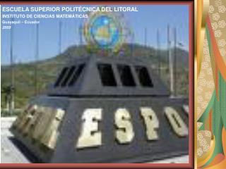 ESCUELA SUPERIOR POLITÉCNICA DEL LITORAL INSTITUTO DE CIENCIAS MATEMÁTICAS Guayaquil – Ecuador