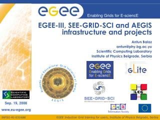 EGEE-III, SEE-GRID-SCI and AEGIS infrastructure and projects  Antun Balaz antun@phy.bg.ac.yu