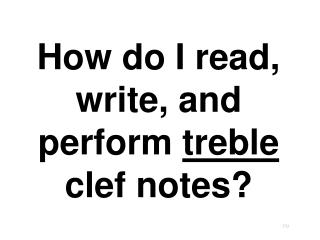 How do I read, write, and perform  treble  clef notes?