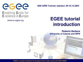 EGEE tutorial introduction Roberto Barbera University of Catania and INFN