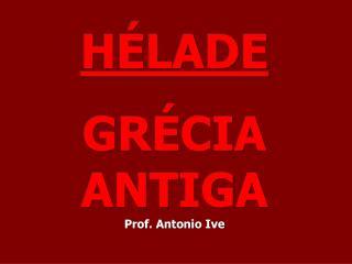 HÉLADE GRÉCIA ANTIGA Prof. Antonio Ive