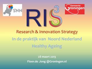Research &  Innovation Strategy In de praktijk van  Noord Nederland Healthy Ageing 28 maart 2013