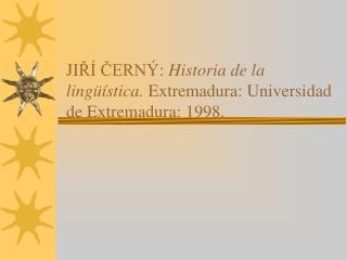 JI ŘÍ ČERNÝ:  Historia de la lingüística.  Extremadura: Universidad de Extremadura: 1998.