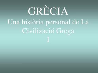 GRÈCIA  Una història personal de La Civilizació Grega I
